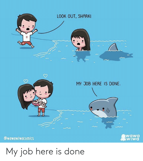 job: LOOK OUT, SHARK!  MY JOB HERE IS DONE.  wawa  WIwa  @wawawiwacomics My job here is done