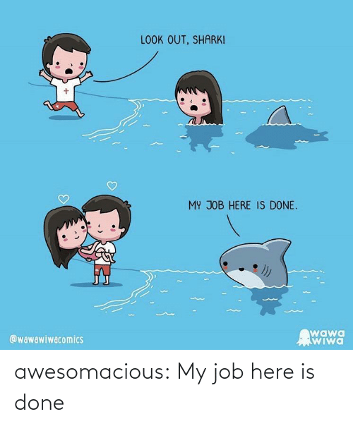 job: LOOK OUT, SHARK!  MY JOB HERE IS DONE.  wawa  WIwa  @wawawiwacomics awesomacious:  My job here is done
