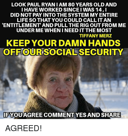 entitlement: LOOK PAULRYAN I AM 80 YEARS OLD AND  I HAVE WORKED SINCE I WAS 14,I  DID NOT PAY INTO THE SYSTEM MY ENTIRE  LIFE SO THAT YOU COULD CALL IT AN  ENTITLEMENT AND PULL THE RIG OUT FROM ME  UNDER ME WHEN I NEED IT THE MOST  TIFFANY MERZ  KEEP YOUR DAMN HANDS  OFF OUR SOCIAL SECURITY  0  IFYQUAGREE COMMENTYES AND SHARE AGREED!