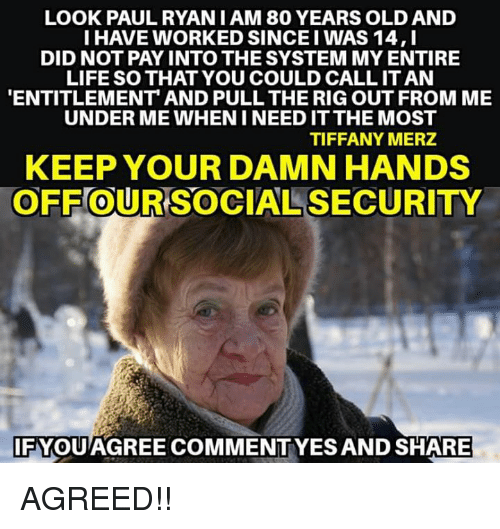 entitlement: LOOK PAULRYAN I AM 80 YEARS OLD AND  I HAVE WORKED SINCE I WAS 14,I  DID NOT PAY INTO THE SYSTEM MY ENTIRE  LIFE SO THAT YOU COULD CALL IT AN  ENTITLEMENT AND PULL THE RIG OUT FROM ME  UNDER ME WHEN I NEED IT THE MOST  TIFFANY MERZ  KEEP YOUR DAMN HANDS  OFF OUR SOCIAL SECURITY  0  IFYQUAGREE COMMENTYES AND SHARE AGREED!!