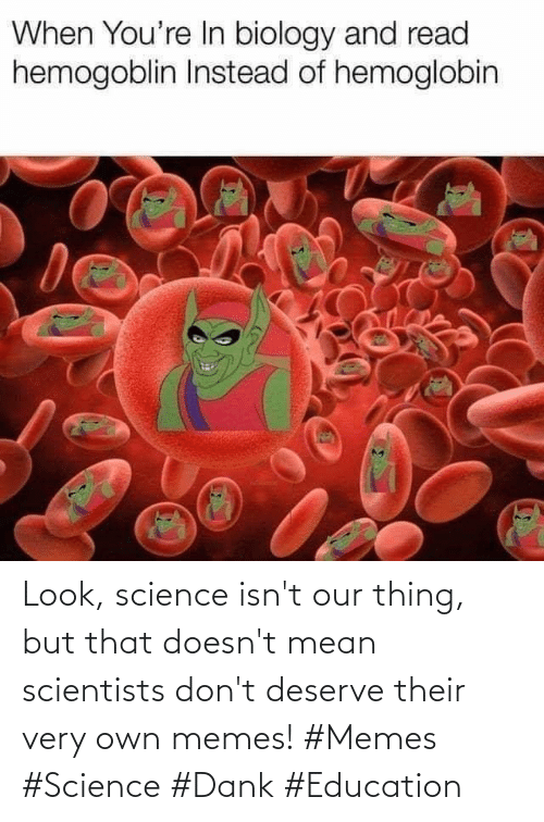 education: Look, science isn't our thing, but that doesn't mean scientists don't deserve their very own memes! #Memes #Science #Dank #Education