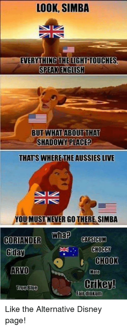 Whap: LOOK, SIMBA  EVERYTHING THELIGHT TOUCHES  BUT WHAT ABOUTTHAT  SHADOWY PLACE?  THATS WHERE THE AUSSIES LIVE  YOU MUSTNEVER GO THERE SIMBA  CORIANDER Whap  duay  UM  CHOCCY  CHOOK  Mate  ARVO  Crikey!  True Blue  Falrdinkum Like the Alternative Disney page!