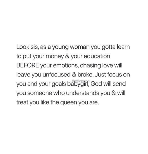 young woman: Look sis, as a young woman you gotta learn  to put your money & your education  BEFORE your emotions, chasing love will  leave you unfocused& broke. Just focus on  you and your goals babygir, God will send  you someone who understands you & will  treat you like the queen you are.