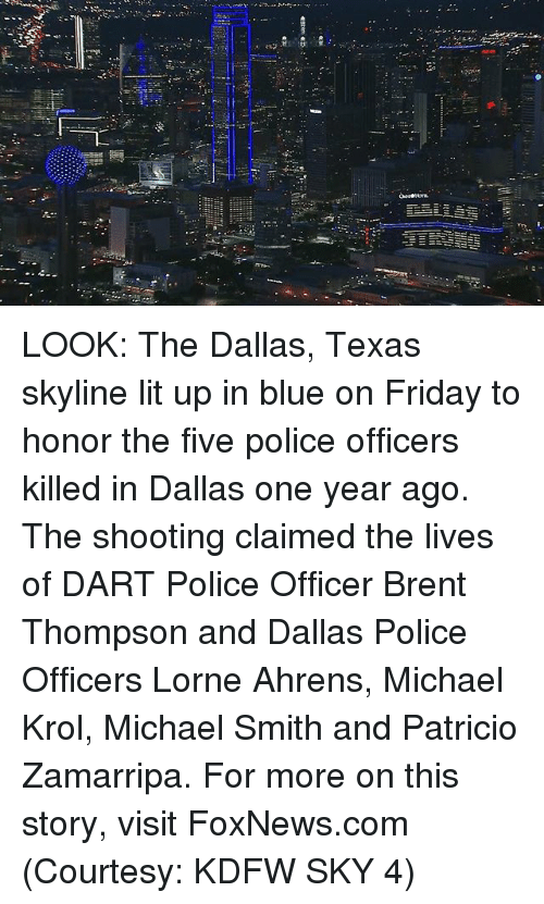 Friday, Lit, and Memes: LOOK: The Dallas, Texas skyline lit up in blue on Friday to honor the five police officers killed in Dallas one year ago. The shooting claimed the lives of DART Police Officer Brent Thompson and Dallas Police Officers Lorne Ahrens, Michael Krol, Michael Smith and Patricio Zamarripa. For more on this story, visit FoxNews.com (Courtesy: KDFW SKY 4)