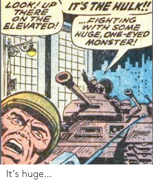 Monster, Hulk, and The Hulk: LOOK!UP ITS THE HULK!!  THERE  ON THE  ELEVATED!  ...FIGHTING  WITH SOME  HUGE,ONE-EYED  MONSTER! It's huge…
