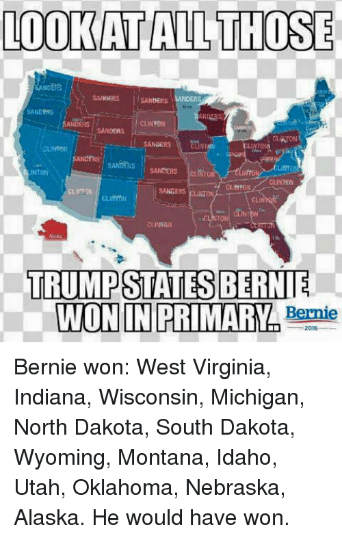 Memes, 🤖, and Clinton: LOOKAT ALL THOSE  SANDERS  SANDER  SANDERS  SANDERS  SANDERS  CLINTON  SANDERS CLINTON  TRUMPSTATES BERNIE  WON IN PRIMARY  Bernie Bernie won:   West Virginia, Indiana, Wisconsin, Michigan, North Dakota, South Dakota, Wyoming, Montana, Idaho, Utah, Oklahoma, Nebraska, Alaska.  He would have won.