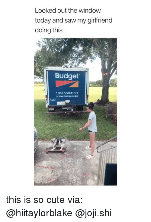 Joji: Looked out the window  today and saw my girlfriend  doing this  Budget  1.800.GO.BUDGET  www.budget.com  窃 F this is so cute via: @hiitaylorblake @joji.shi