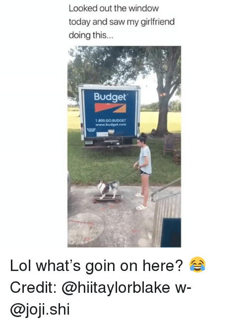 Lol, Memes, and Saw: Looked out the window  today and saw my girlfriend  doing this...  Budget  1.800.GO BUDGET  www.budget.com Lol what's goin on here? 😂 Credit: @hiitaylorblake w- @joji.shi