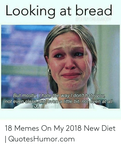 Memes, Diet, and Looking: Looking at bread  But mostly, U hate the way I don't hate you  not even close not evem a little bit, not even at all 18 Memes On My 2018 New Diet | QuotesHumor.com