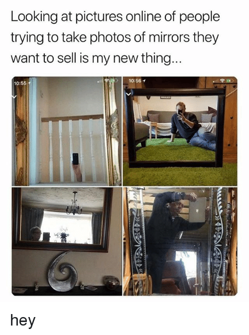 Pictures, Looking, and Photos: Looking at pictures online of people  trying to take photos of mirrors they  want to sell is my new thing  10:56  10:55 hey