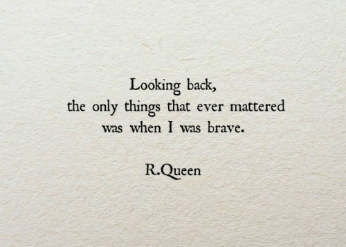 mattered: Looking back,  the only things that ever mattered  was when I was brave.  R.Queen