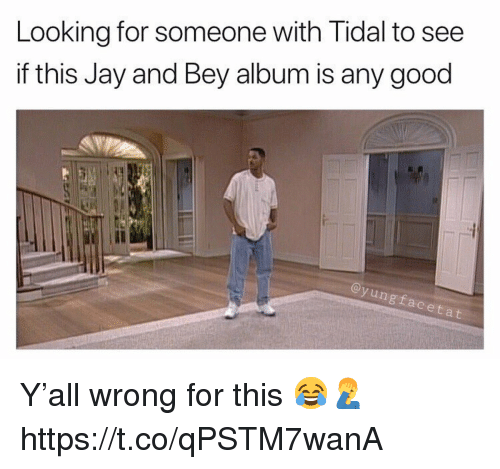 Jay, Tidal, and Good: Looking for someone with Tidal to see  if this Jay and Bey album is any good  Il  ngfaceta Y'all wrong for this 😂🤦‍♂️ https://t.co/qPSTM7wanA