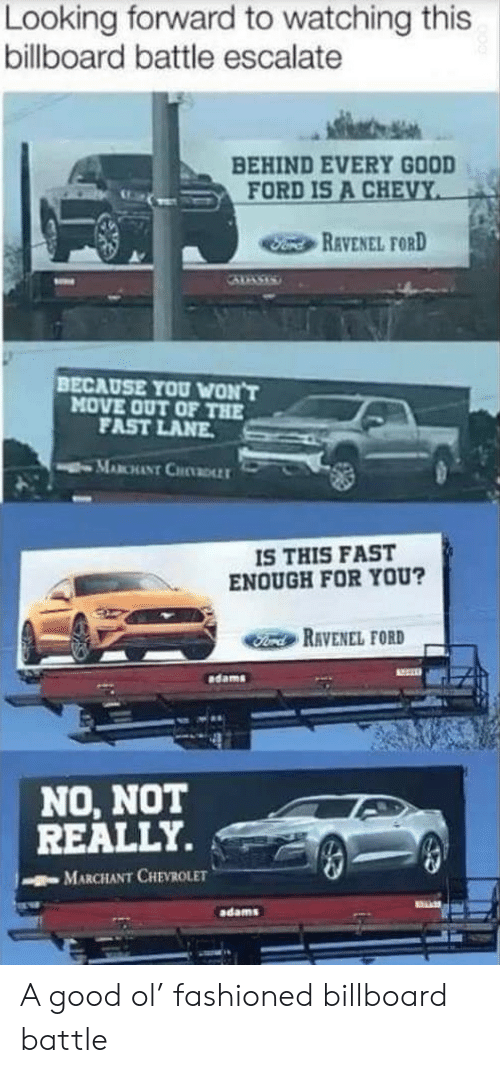 Adams: Looking forward to watching this  billboard battle escalate  BEHIND EVERY GOOD  FORD IS A CHEVY  Fond REVENEL FORD  BECAUSE YOU WON'T  MOVE OUT OF THE  FAST LANE  MABCHANT CHDLLT  IS THIS FAST  ENOUGH FOR YOU?  Ford RAVENEL FORD  dams  NO, NOT  REALLY.  MARCHANT CHEVROLET  adams A good ol' fashioned billboard battle