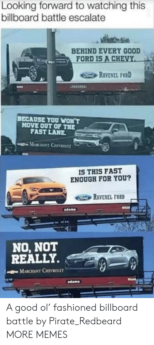 Pirate: Looking forward to watching this  billboard battle escalate  BEHIND EVERY GOOD  FORD IS A CHEVY  Fond REVENEL FORD  BECAUSE YOU WON'T  MOVE OUT OF THE  FAST LANE  MABCHANT CHDLLT  IS THIS FAST  ENOUGH FOR YOU?  Ford RAVENEL FORD  dams  NO, NOT  REALLY.  MARCHANT CHEVROLET  adams A good ol' fashioned billboard battle by Pirate_Redbeard MORE MEMES