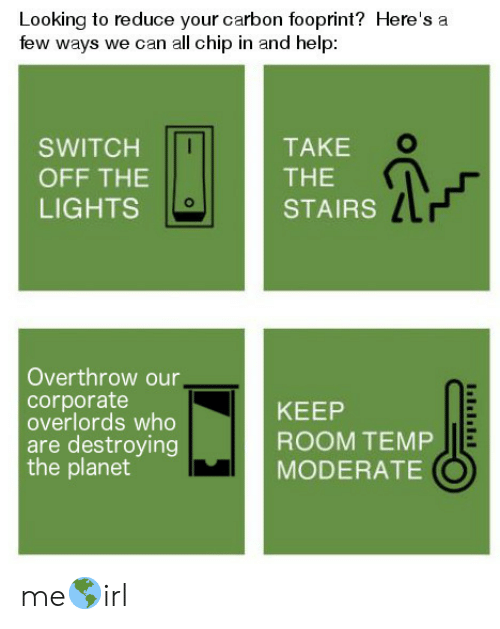 moderate: Looking to reduce your carbon fooprint? Here's a  few ways we can all chip in and help  TAKE  SWITCH  THE  OFF THE  LIGHTS  STAIRS  Overthrow our,  corporate  overlords who  are destroying  the planet  KEEP  ROOM TEMP  MODERATE me🌎irl