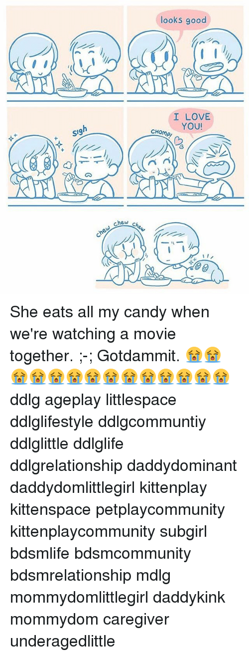 Candy, Love, and Memes: looks good  I LOVE  YOU!  CHOmP/  SI9 She eats all my candy when we're watching a movie together. ;-; Gotdammit. 😭😭😭😭😭😭😭😭😭😭😭😭😭😭 ddlg ageplay littlespace ddlglifestyle ddlgcommuntiy ddlglittle ddlglife ddlgrelationship daddydominant daddydomlittlegirl kittenplay kittenspace petplaycommunity kittenplaycommunity subgirl bdsmlife bdsmcommunity bdsmrelationship mdlg mommydomlittlegirl daddykink mommydom caregiver underagedlittle