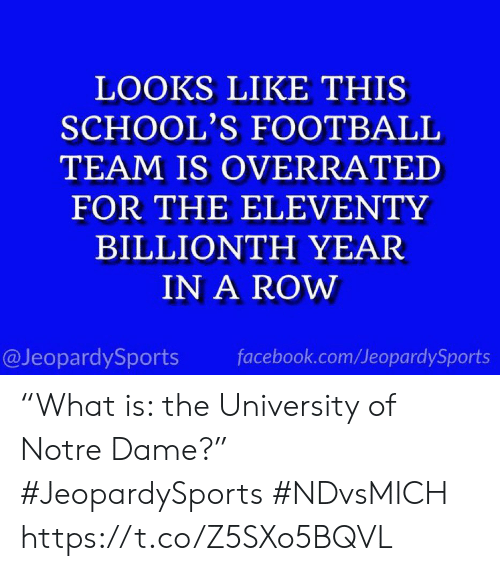 """facebook.com: LOOKS LIKE THIS  SCHOOL'S FOOTBALL  TEAM IS OVERRATED  FOR THE ELEVENTY  BILLIONTH YEAR  IN A ROW  @JeopardySports  facebook.com/JeopardySports """"What is: the University of Notre Dame?"""" #JeopardySports #NDvsMICH https://t.co/Z5SXo5BQVL"""