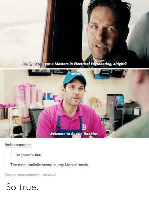 electrical engineering: Looks man0 got a Masters in Electrical Engineering, alright?  Welcome to Baskin-Robbins.  thehumanarkle:  I'm gonna be fine.  The most realistic scene in any Marvel movie.  Source: marve!movies  So true.