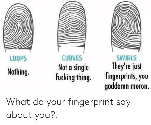 loops: LOOPS  CURVES  Not a single  fucking thing.  SWIRLS  They're just  fingerprints, you  goddamn moron.  y eus  Nothing. What do your fingerprint say about you?!