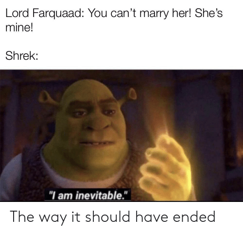 """lord farquaad: Lord Farquaad: You can't marry her! She's  mine!  Shrek:  """"I am inevitable."""" The way it should have ended"""