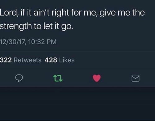 Let It Go, Lord, and For: Lord, if it ain't right for me, give me the  strength to let it go.  12/30/17, 10:32 PM  322 Retweets 428 Likes  ti