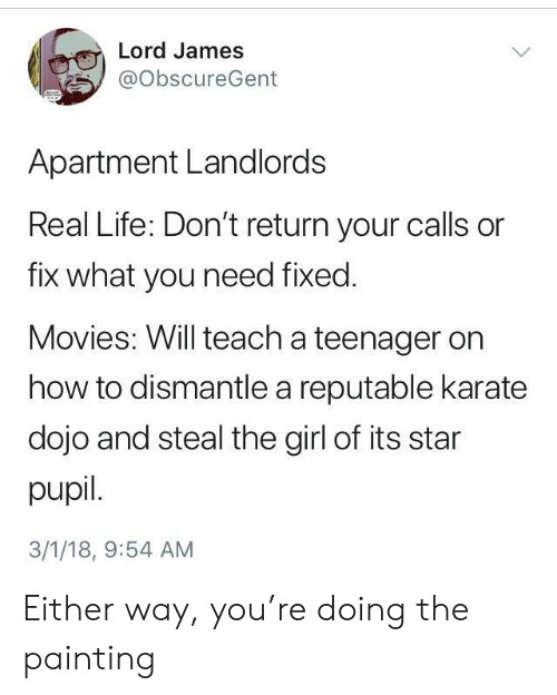 dojo: Lord James  @ObscureGent  Apartment Landlords  Real Life: Don't return your calls or  fix what you need fixed.  Movies: Will teach a teenager on  how to dismantle a reputable karate  dojo and steal the girl of its star  pupil.  3/1/18, 9:54 AM Either way, you're doing the painting