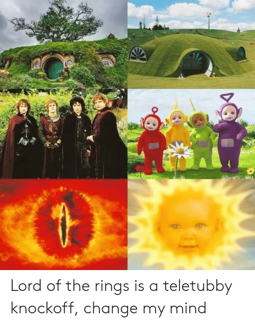 Lord of the Rings: Lord of the rings is a teletubby knockoff, change my mind