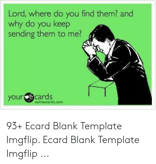 Ecard Memes: Lord, where do you find them? and  why do you keep  sending them to me?  your e cards  someecards.com 93+ Ecard Blank Template Imgflip. Ecard Blank Template Imgflip ...