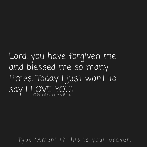 Blessed, Love, and Memes: Lord, you have forgiven me  and blessed me so many  times. Today Ijust want to  say I LOVE YOU  @GodCares Bro  Type Amen if this is your prayer.
