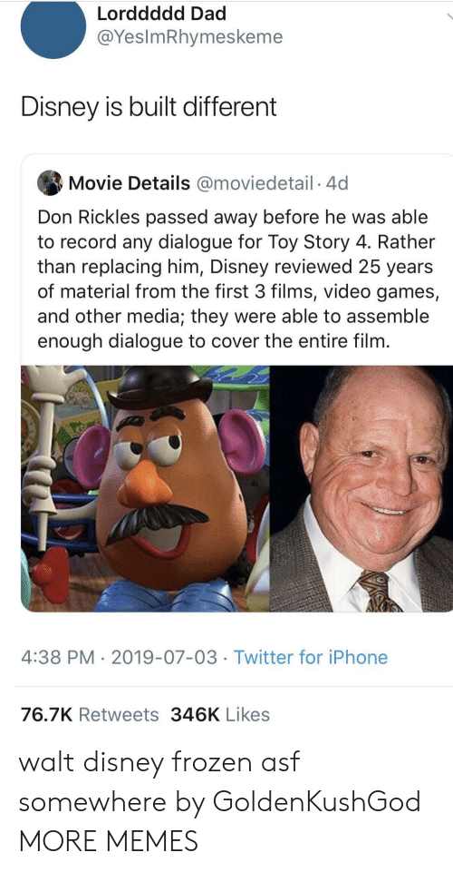 asf: Lorddddd Dad  @YesImRhymeskeme  Disney is built different  Movie Details @moviedetail 4d  Don Rickles passed away before he was able  to record any dialogue for Toy Story 4. Rather  than replacing him, Disney reviewed 25 years  of material from the first 3 films, video games,  and other media; they were able to assemble  enough dialogue to cover the entire film.  4:38 PM 2019-07-03 Twitter for iPhone  76.7K Retweets 346K Likes walt disney frozen asf somewhere by GoldenKushGod MORE MEMES
