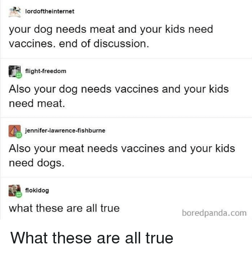 Dogs, Jennifer Lawrence, and True: lordoftheinternet  your dog needs meat and your kids need  vaccines. end of discussion  flight-freedom  Also your dog needs vaccines and your kids  need meat.  jennifer-lawrence-fishburne  Also your meat needs vaccines and your kids  need dogs.  flokidog  what these are all true  boredpanda.com What these are all true