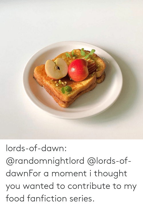 wanted: lords-of-dawn:  @randomnightlord   @lords-of-dawnFor a moment i thought you wanted to contribute to my food fanfiction series.