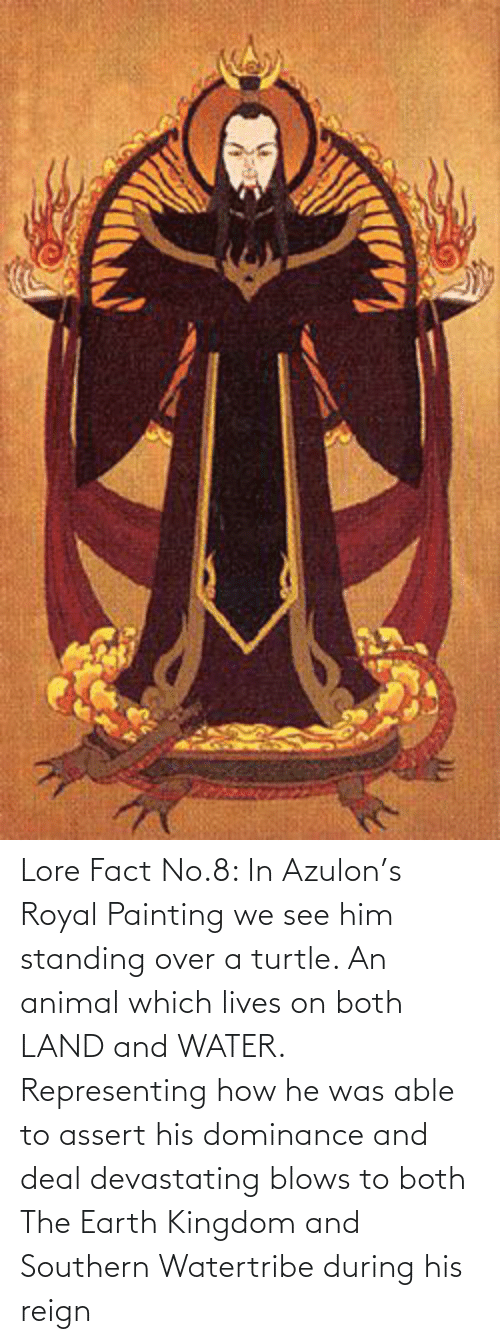 Southern: Lore Fact No.8: In Azulon's Royal Painting we see him standing over a turtle. An animal which lives on both LAND and WATER. Representing how he was able to assert his dominance and deal devastating blows to both The Earth Kingdom and Southern Watertribe during his reign