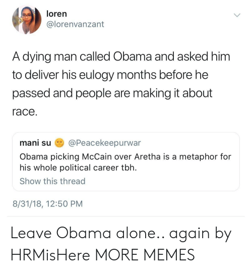 mani: loren  @lorenvanzant  A dying man called Obama and asked him  to deliver his eulogy months before he  passed and people are making it about  race  mani su姭@Peacekeepurwar  Obama picking McCain over Aretha is a metaphor for  his whole political career tbh  Show this thread  8/31/18, 12:50 PM Leave Obama alone.. again by HRMisHere MORE MEMES