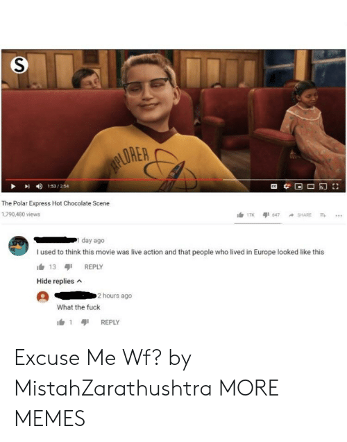 Dank, Memes, and Polar Express: LORER  153/254  The Polar Express Hot Chocolate Scene  1,790,480 views  day ago  I used to think this movie was live action and that people who lived in Europe looked like this  h 13 REPLY  Hide replies  2 hours ago  What the fuck  1 เสุเ REPLY Excuse Me Wf? by MistahZarathushtra MORE MEMES