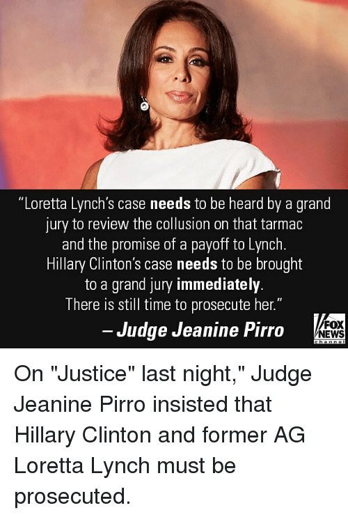 """tarmac: """"Loretta Lynch's case needs to be heard by a grand  jury to review the collusion on that tarmac  and the promise of a payoff to Lynch  Hillary Clinton's case needs to be brought  to a grand jury immediately  There is still time to prosecute her.""""  Judge Jeanine Pirro  FOX  NEWS On """"Justice"""" last night,"""" Judge Jeanine Pirro insisted that Hillary Clinton and former AG Loretta Lynch must be prosecuted."""