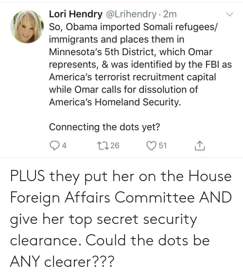 Obama, Capital, and Homeland: Lori Hendry @Lrihendry - 2m  So, Obama imported Somali refugees/  immigrants and places them in  Minnesota's 5th District, which Omar  represents, & was identified by the FBl as  America's terrorist recruitment capital  while Omar calls for dissolution of  America's Homeland Security.  Connecting the dots yet? PLUS they put her on the House Foreign Affairs Committee AND give her top secret security clearance. Could the dots be ANY clearer???