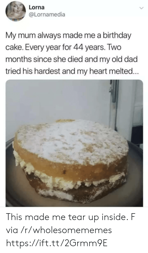 Tear Up: Lorna  @Lornamedia  My mum always made me a birthday  cake. Every year for 44 years. Two  months since she died and my old dad  tried his hardest and my heart melted... This made me tear up inside. F via /r/wholesomememes https://ift.tt/2Grmm9E