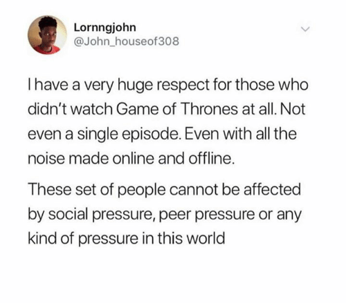 Game of Thrones: Lornngjohn  @John_houseof308  Ihave a very huge respect for those who  didn't watch Game of Thrones at all. Not  even a single episode. Even with all the  noise made online and offline.  These set of people cannot be affected  by social pressure, peer pressure or any  kind of pressure in this world