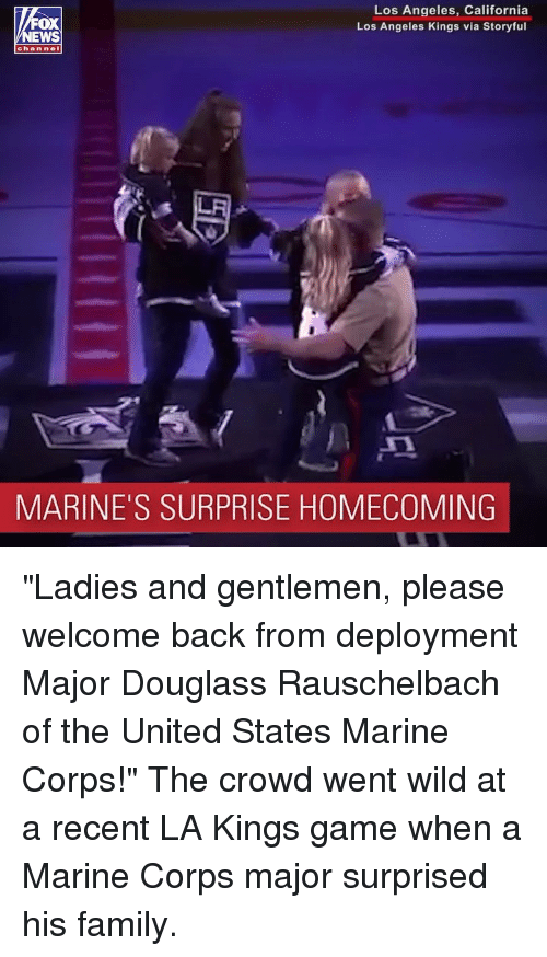 """Family, Memes, and California: Los Angeles, California  Los Angeles Kings via Storyful  oX  chan nel  MARINE'S SURPRISE HOMECOMING """"Ladies and gentlemen, please welcome back from deployment Major Douglass Rauschelbach of the United States Marine Corps!"""" The crowd went wild at a recent LA Kings game when a Marine Corps major surprised his family."""
