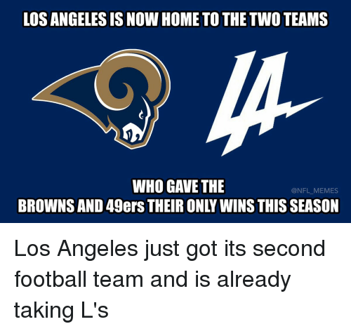 49er: LOS ANGELES IS NOW HOME TO THE TWO TEAMS  WHO GAVE THE  BROWNS AND 49ers THEIR ONLY WINS THIS SEASON Los Angeles just got its second football team and is already taking L's