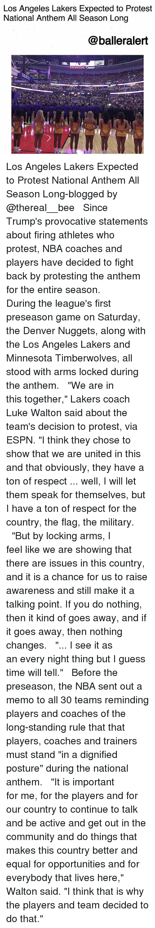 "Community, Espn, and Los Angeles Lakers: Los Angeles Lakers Expected to Protest  National Anthem All Season Long  @balleralert  ONDA Los Angeles Lakers Expected to Protest National Anthem All Season Long-blogged by @thereal__bee ⠀⠀⠀⠀⠀⠀⠀⠀⠀ ⠀⠀ Since Trump's provocative statements about firing athletes who protest, NBA coaches and players have decided to fight back by protesting the anthem for the entire season. ⠀⠀⠀⠀⠀⠀⠀⠀⠀ ⠀⠀ During the league's first preseason game on Saturday, the Denver Nuggets, along with the Los Angeles Lakers and Minnesota Timberwolves, all stood with arms locked during the anthem. ⠀⠀⠀⠀⠀⠀⠀⠀⠀ ⠀⠀ ""We are in this together,"" Lakers coach Luke Walton said about the team's decision to protest, via ESPN. ""I think they chose to show that we are united in this and that obviously, they have a ton of respect ... well, I will let them speak for themselves, but I have a ton of respect for the country, the flag, the military. ⠀⠀⠀⠀⠀⠀⠀⠀⠀ ⠀⠀ ""But by locking arms, I feel like we are showing that there are issues in this country, and it is a chance for us to raise awareness and still make it a talking point. If you do nothing, then it kind of goes away, and if it goes away, then nothing changes. ⠀⠀⠀⠀⠀⠀⠀⠀⠀ ⠀⠀ ""... I see it as an every night thing but I guess time will tell."" ⠀⠀⠀⠀⠀⠀⠀⠀⠀ ⠀⠀ Before the preseason, the NBA sent out a memo to all 30 teams reminding players and coaches of the long-standing rule that that players, coaches and trainers must stand ""in a dignified posture"" during the national anthem. ⠀⠀⠀⠀⠀⠀⠀⠀⠀ ⠀⠀ ""It is important for me, for the players and for our country to continue to talk and be active and get out in the community and do things that makes this country better and equal for opportunities and for everybody that lives here,"" Walton said. ""I think that is why the players and team decided to do that."""