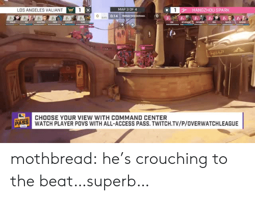 Superb: LOS ANGELES VALIANT  MAP 3 OF4  HANGZHOU SPARK  0:14 Is  CHOOSE YOUR VIEW WITH COMMAND CENTER  PASS WATCH PLAYER POVS WITH ALL-ACCESS PASS.TWITCH.TV/P/OVERWATCHLEAGUE mothbread:  he's crouching to the beat…superb…