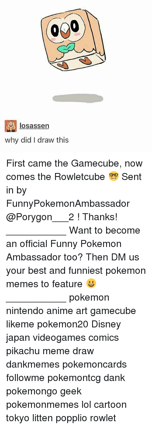 Anime, Dank, and Disney: losassen  why did I draw this First came the Gamecube, now comes the Rowletcube 🤓 Sent in by FunnyPokemonAmbassador @Porygon___2 ! Thanks! ___________ Want to become an official Funny Pokemon Ambassador too? Then DM us your best and funniest pokemon memes to feature 😀 ___________ pokemon nintendo anime art gamecube likeme pokemon20 Disney japan videogames comics pikachu meme draw dankmemes pokemoncards followme pokemontcg dank pokemongo geek pokemonmemes lol cartoon tokyo litten popplio rowlet