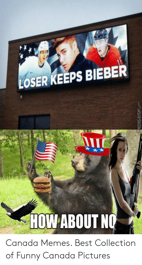 Canada Memes: LOSER KEEPS BIEBER  In  HOW ABOUT N Canada Memes. Best Collection of Funny Canada Pictures