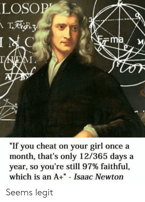 """Faithful: LOSOP  T3  INC  ma  IEM  """"If you cheat on your girl once a  month, that's only 12/365 days  year, so you're still 97% faithful,  which is an A+"""" - Isaac Newton Seems legit"""