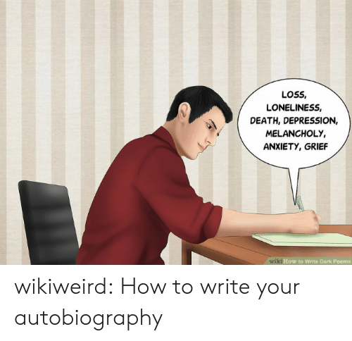 Grief: LOSS,  LONELINESS,  DEATH, DEPRESSION,  MELANCHOLY,  ANXIETY, GRIEF  wiki How to Write Dark Poems wikiweird:  How to write your autobiography