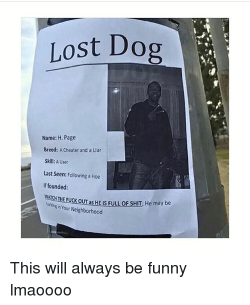 Funny, Hoe, and Shit: Lost Dog  Name: H. Page  Breed: Cheater and a Liar  Skill  A User  Last Seen: Following a Hoe  If founded:  WAT  FUCK ouras HEus FULL oF sHIT He may be  Neighborhood This will always be funny lmaoooo
