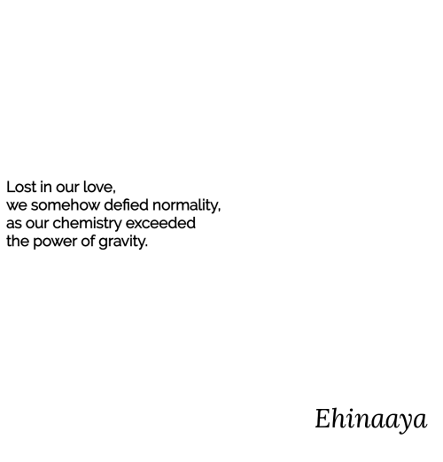 Love, Lost, and Gravity: Lost in our love,  we somehow defied normality,  as our chemistry exceeded  the power of gravity.  Ehinaaya