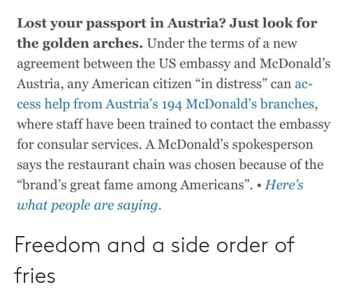 """McDonalds, Lost, and American: Lost your passport in Austria? Just look for  the golden arches. Under the terms of a new  agreement between the US embassy and McDonald's  Austria, any American citizen """"in distress"""" can ac-  SC  cess help from Austria's 194 McDonald's branches,  where staff have been trained to contact the embassy  for consular  services. A McDonald's spokesperson  says the restaurant chain was chosen because of the  """"brand's great fame among Americans"""". . Here's  95  what people are saying Freedom and a side order of fries"""